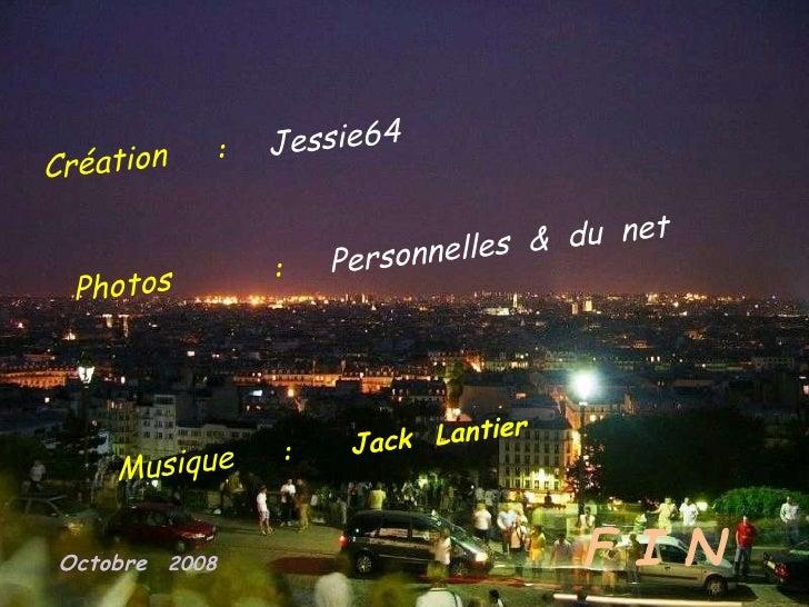 Création  :   Jessie64 Photos  :  Personnelles  &  du  net Musique  :  Jack  Lantier F I N Octobre   2008