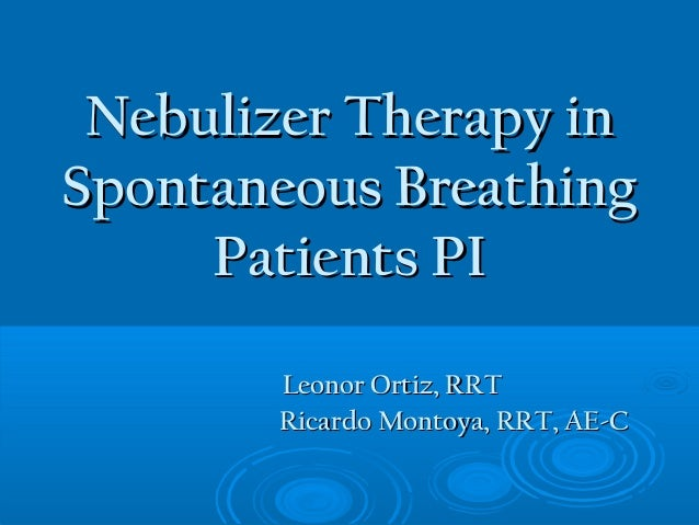 Nebulizer Therapy inNebulizer Therapy in Spontaneous BreathingSpontaneous Breathing Patients PIPatients PI Leonor Ortiz, R...