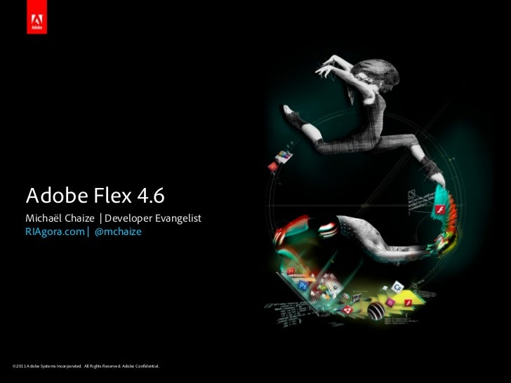 Adobe Flex 4.6      Michaël Chaize | Developer Evangelist      RIAgora.com | @mchaize©2011 Adobe Systems Incorporated. All...