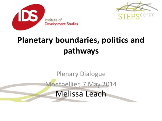 Planetary boundaries, politics and pathways Melissa Leach Plenary Dialogue Montpellier, 7 May 2014