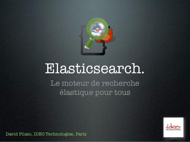 Elasticsearch.                     Le moteur de recherche                       élastique pour tousDavid Pilato, IDEO Tech...