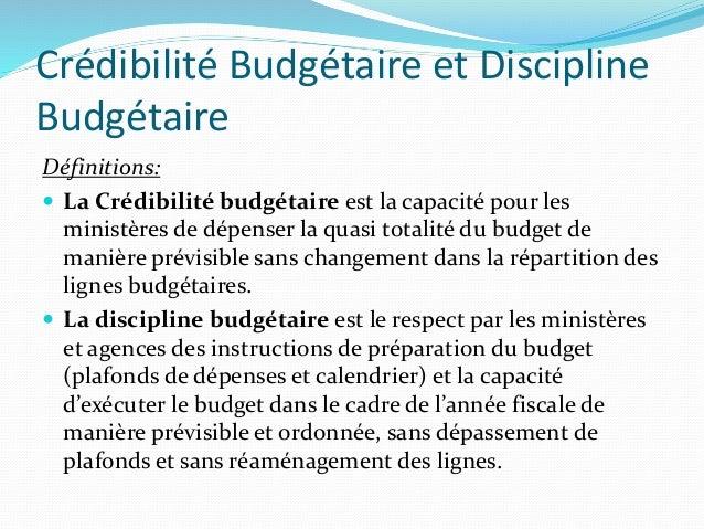 Crédibilité Budgétaire et Discipline Budgétaire Définitions:  La Crédibilité budgétaire est la capacité pour les ministèr...