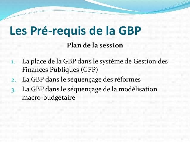 Les Pré-requis de la GBP Plan de la session 1. La place de la GBP dans le système de Gestion des Finances Publiques (GFP) ...