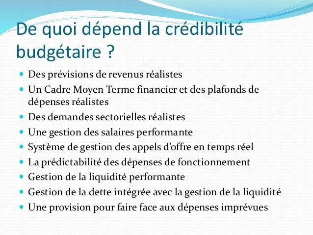 De quoi dépend la crédibilité budgétaire ?  Des prévisions de revenus réalistes  Un Cadre Moyen Terme financier et des p...
