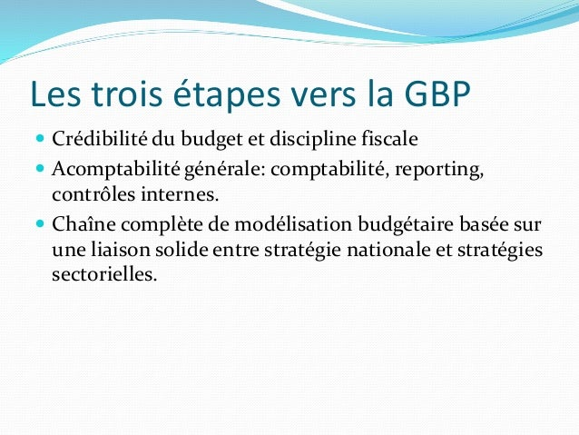 Les trois étapes vers la GBP  Crédibilité du budget et discipline fiscale  Acomptabilité générale: comptabilité, reporti...