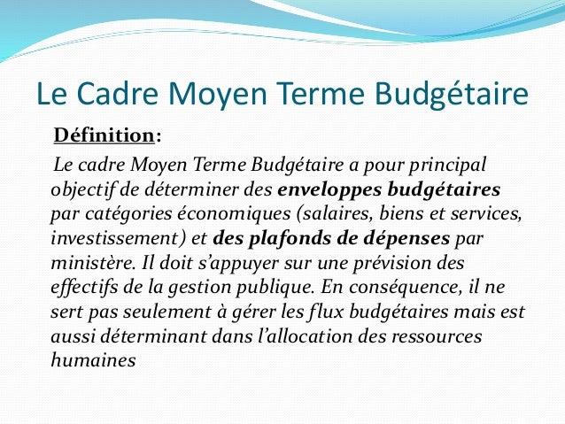 Le Cadre Moyen Terme Budgétaire Définition: Le cadre Moyen Terme Budgétaire a pour principal objectif de déterminer des en...