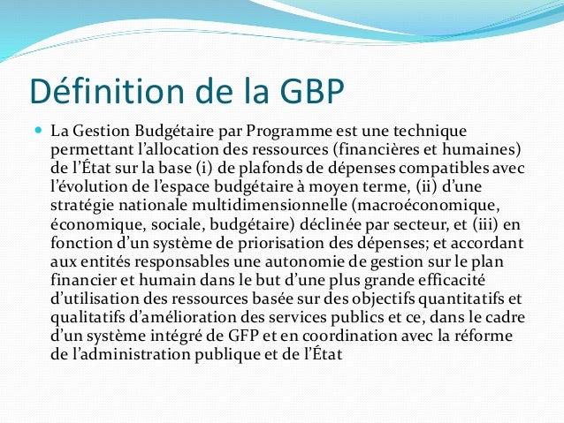 Définition de la GBP  La Gestion Budgétaire par Programme est une technique permettant l'allocation des ressources (finan...