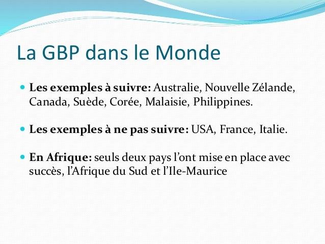 La GBP dans le Monde  Les exemples à suivre: Australie, Nouvelle Zélande, Canada, Suède, Corée, Malaisie, Philippines.  ...