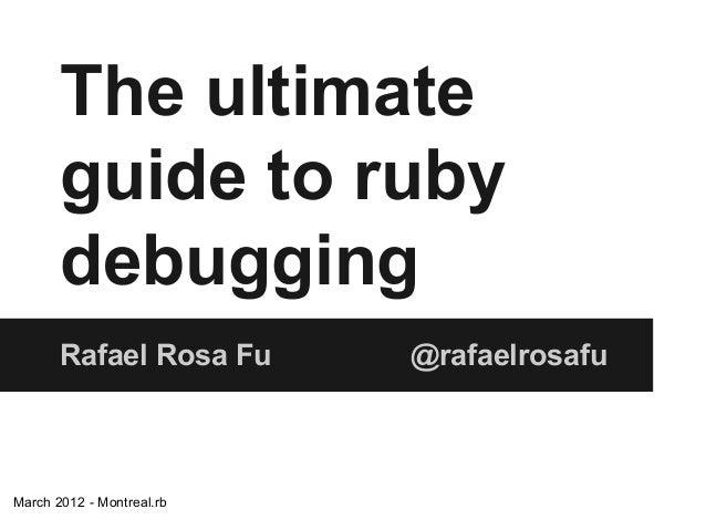 The ultimate guide to ruby debugging Rafael Rosa Fu  March 2012 - Montreal.rb  @rafaelrosafu