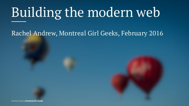 Building the modern web Rachel Andrew, Montreal Girl Geeks, February 2016 Rachel Andrew, Montreal Girl Geeks