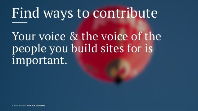 Find ways to contribute Your voice & the voice of the people you build sites for is important. Rachel Andrew, Montreal Gir...