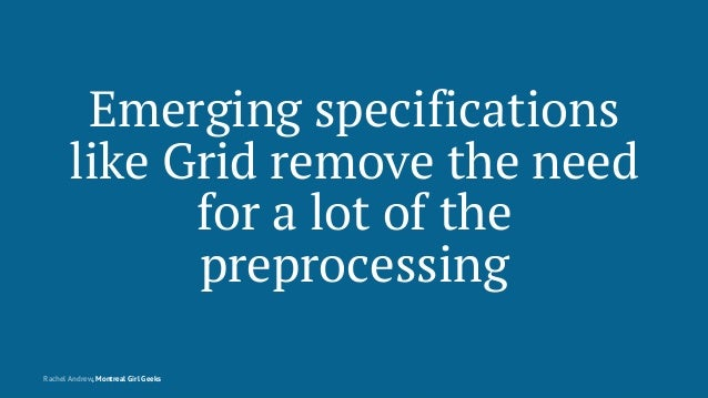 Emerging specifications like Grid remove the need for a lot of the preprocessing Rachel Andrew, Montreal Girl Geeks