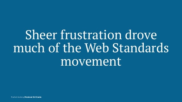 Sheer frustration drove much of the Web Standards movement Rachel Andrew, Montreal Girl Geeks