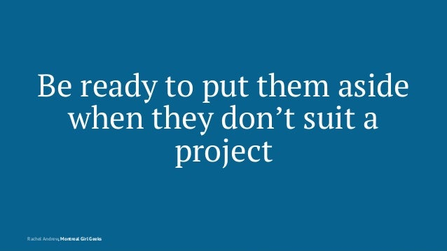 Be ready to put them aside when they don't suit a project Rachel Andrew, Montreal Girl Geeks
