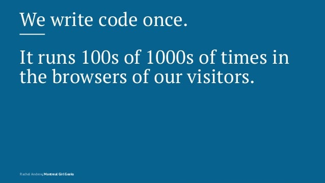 We write code once. It runs 100s of 1000s of times in the browsers of our visitors. Rachel Andrew, Montreal Girl Geeks