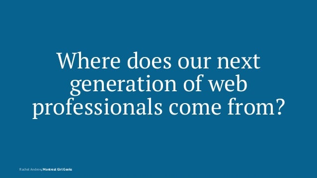 Where does our next generation of web professionals come from? Rachel Andrew, Montreal Girl Geeks