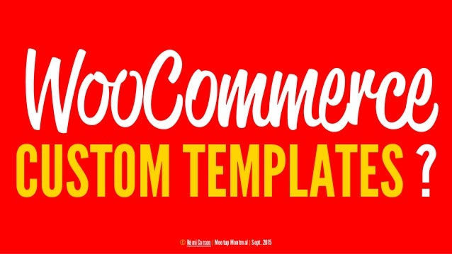 WooCommerce CUSTOM TEMPLATES ? © Rémi Corson | Meetup Montreal | Sept. 2015