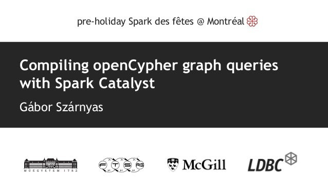 Compiling openCypher graph queries with Spark Catalyst Gábor Szárnyas pre-holiday Spark des fêtes @ Montréal