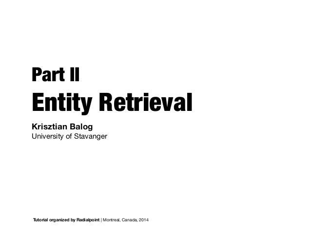 Part II Entity Retrieval Tutorial organized by Radialpoint | Montreal, Canada, 2014 Krisztian Balog   University of Stavan...