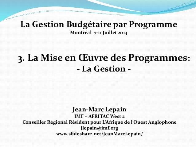 3. La Mise en Œuvre des Programmes: - La Gestion - Jean-Marc Lepain IMF – AFRITAC West 2 Conseiller Régional Résident pour...