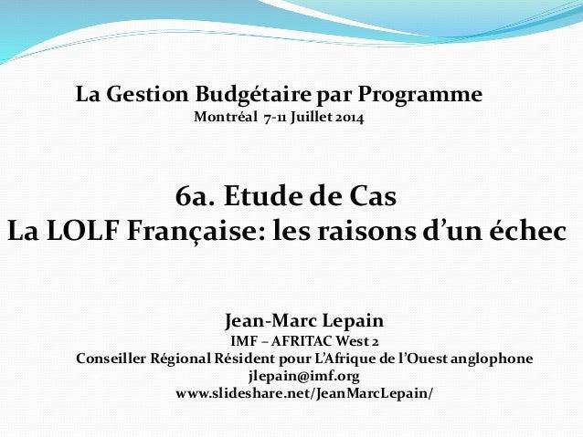 6a. Etude de Cas La LOLF Française: les raisons d'un échec Jean-Marc Lepain IMF – AFRITAC West 2 Conseiller Régional Résid...