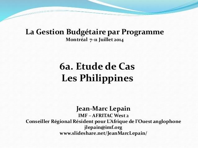 6a. Etude de Cas Les Philippines Jean-Marc Lepain IMF – AFRITAC West 2 Conseiller Régional Résident pour L'Afrique de l'Ou...