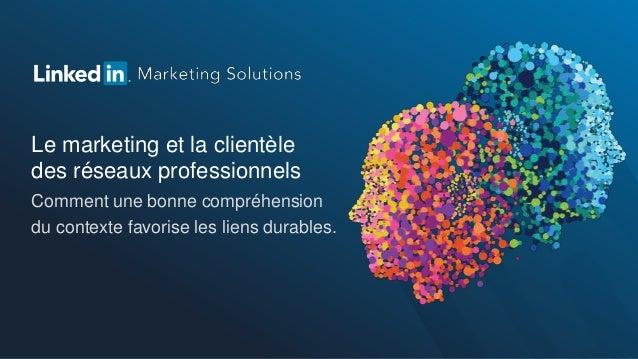Le marketing et la clientèledes réseaux professionnelsComment une bonne compréhensiondu contexte favorise les liens durabl...