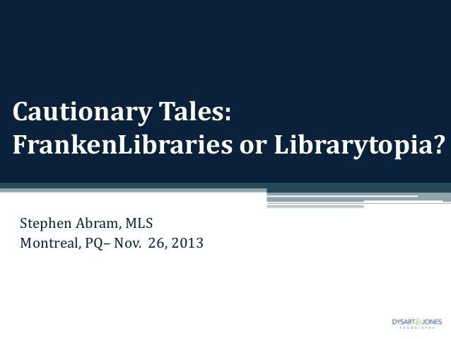 Cautionary Tales: FrankenLibraries or Librarytopia? Stephen Abram, MLS Montreal, PQ– Nov. 26, 2013