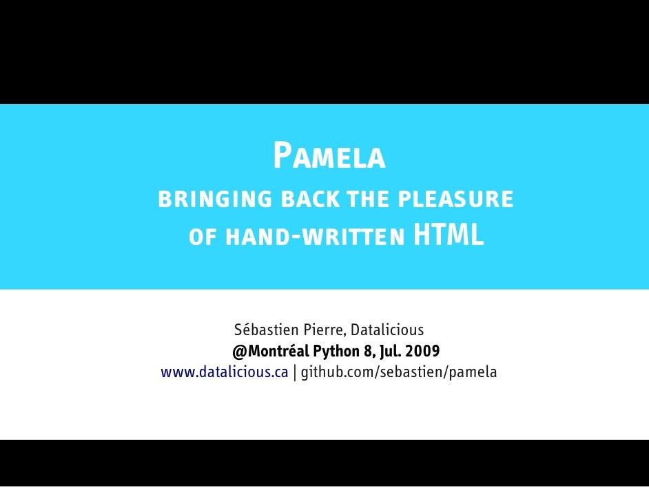 Pamela bringing back the pleasure   of hand-written HTML           Sébastien Pierre, Datalicious          @Montréal Python...
