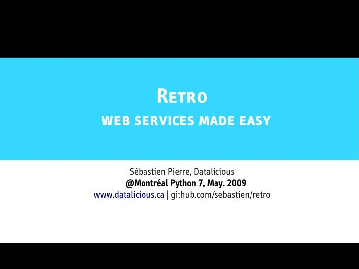 Retro  web services made easy          Sébastien Pierre, Datalicious        @Montréal Python 7, May. 2009 www.datalicious....