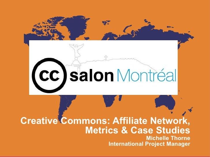 Creative Commons: Affiliate Network,            Metrics & Case Studies                                Michelle Thorne     ...