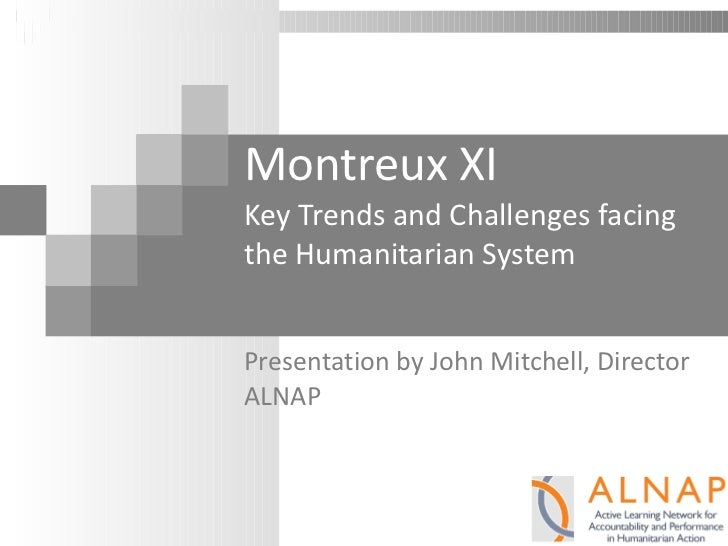 Montreux XI Key Trends and Challenges facing the Humanitarian System Presentation by John Mitchell, Director ALNAP