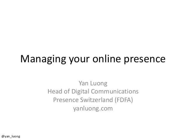 Managing your online presence  Yan Luong  Head of Digital Communications  Presence Switzerland (FDFA)  yanluong.com  @yan_...