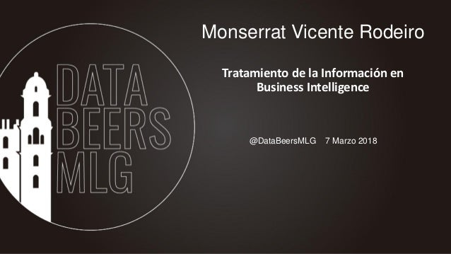 @DataBeersMLG 7 Marzo 2018 Monserrat Vicente Rodeiro Tratamiento de la Información en Business Intelligence
