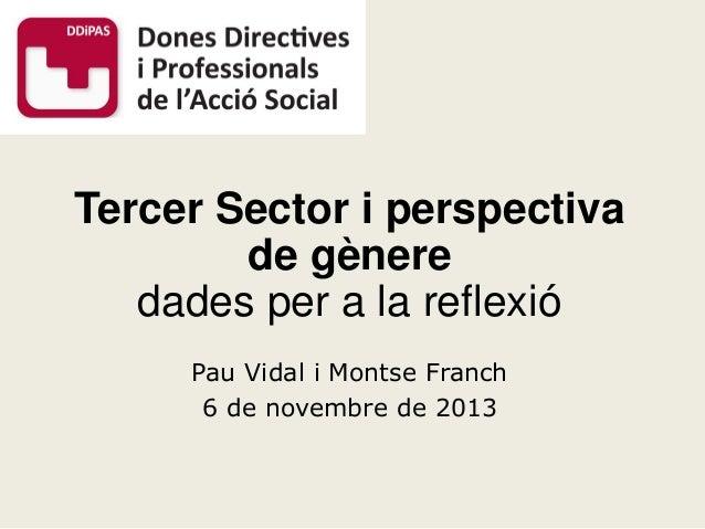 Tercer Sector i perspectiva de gènere dades per a la reflexió Pau Vidal i Montse Franch 6 de novembre de 2013