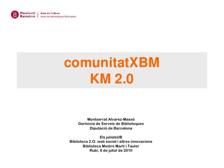 comunitatXBM    KM 2.0          Montserrat Alvarez-Massó     Gerència de Serveis de Biblioteques          Diputació de Bar...