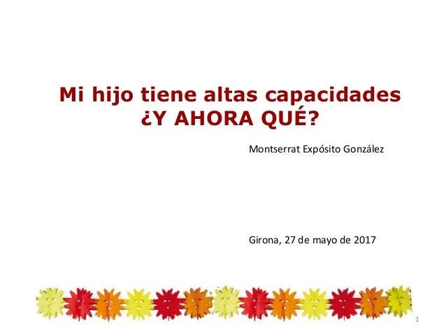 Mi hijo tiene altas capacidades ¿Y AHORA QUÉ? Montserrat Expósito González Girona, 27 de mayo de 2017 1
