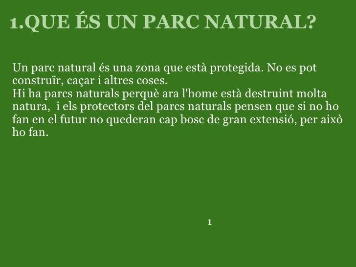 1.QUE ÉS UN PARC NATURAL?   <ul><li>Un parc natural és una zona que està protegida. No es pot construïr, caçar i altres co...