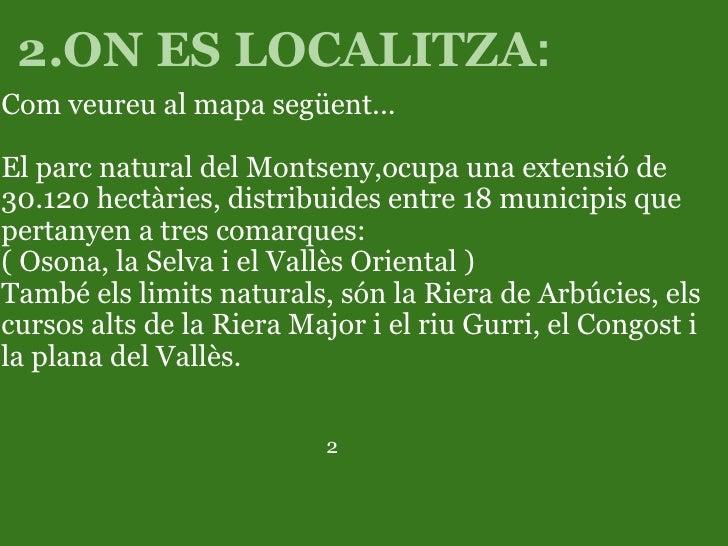 2.ON ES LOCALITZA : <ul><li>Com veureu al mapa següent...  </li></ul><ul><li> </li></ul><ul><li>El parc natural del Monts...