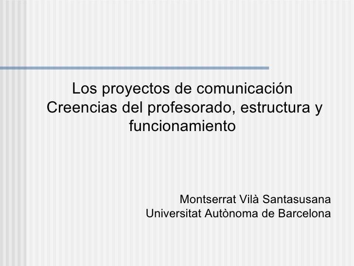 Los proyectos de comunicaciónCreencias del profesorado, estructura y           funcionamiento                    Montserra...