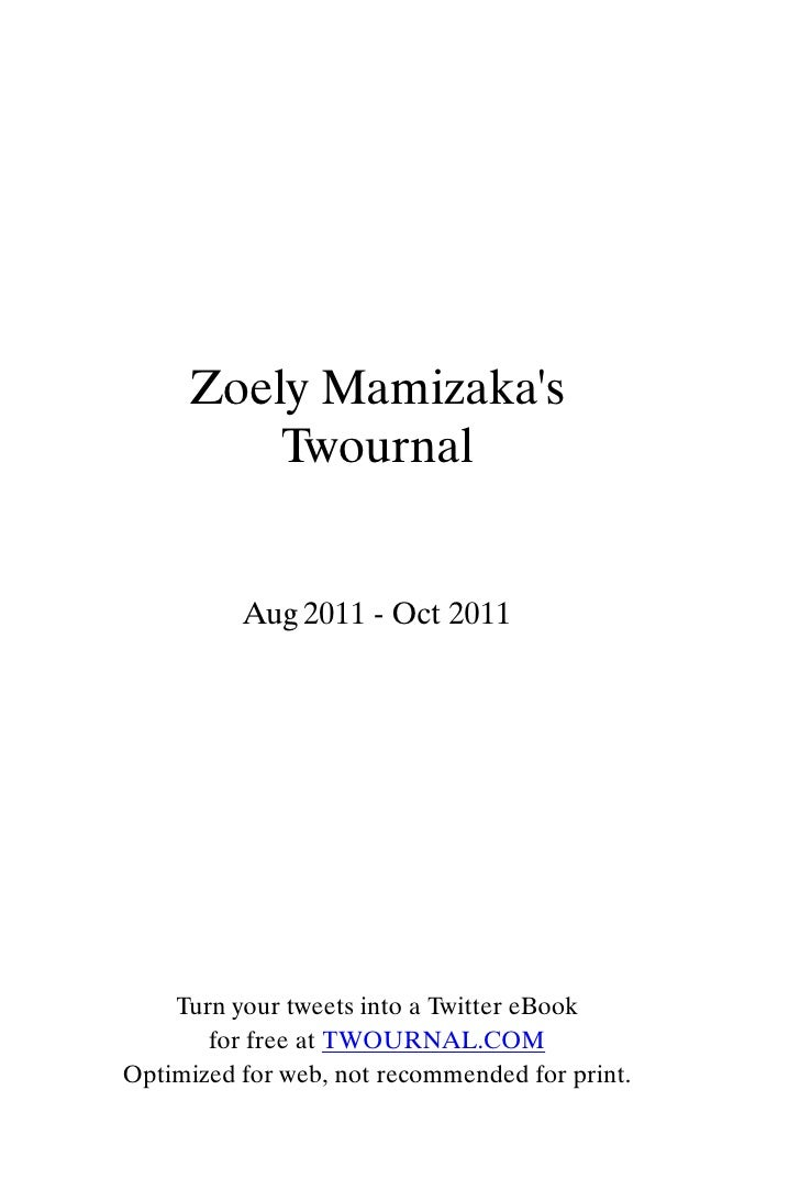 Zoely Mamizakas        Twournal          Aug 2011 - Oct 2011    Turn your tweets into a Twitter eBook       for free at TW...