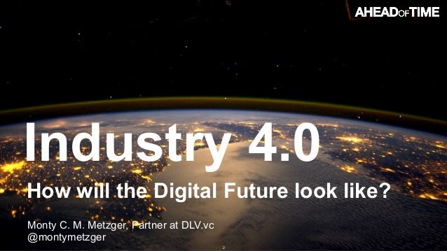 © 2016 Ahead of Time GmbHAhead of Time 2 How will the Digital Future look like? Industry 4.0 Monty C. M. Metzger, Partner ...
