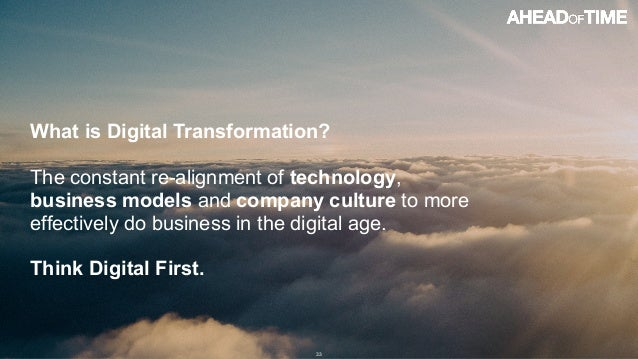 © 2016 Ahead of Time GmbHAhead of Time 33 What is Digital Transformation? The constant re-alignment of technology, busines...