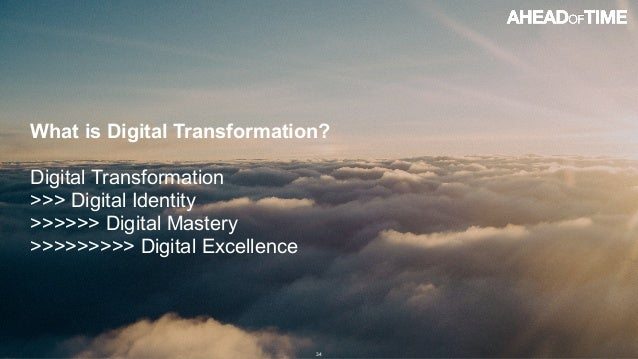 © 2016 Ahead of Time GmbHAhead of Time 34 What is Digital Transformation? Digital Transformation >>> Digital Identity >>>>...
