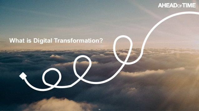 © 2016 Ahead of Time GmbHAhead of Time 36 What is Digital Transformation?