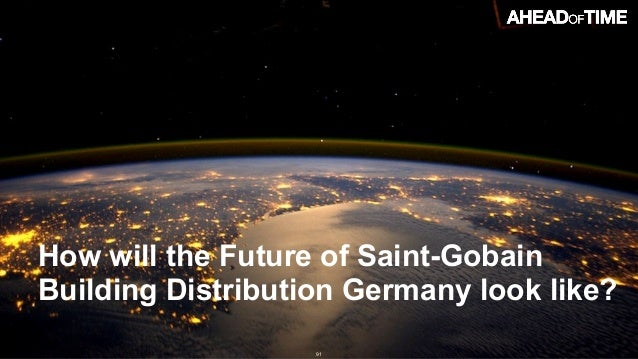 © 2016 Ahead of Time GmbHAhead of Time 91 How will the Future of Saint-Gobain Building Distribution Germany look like?