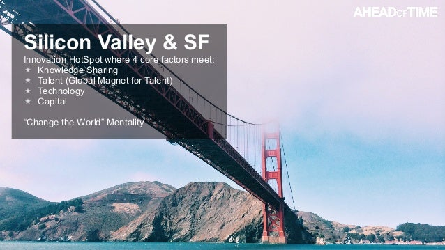 © 2014 Ahead of Time GmbHAhead of Time 10 Silicon Valley & SF Innovation HotSpot where 4 core factors meet: Knowledge Shar...