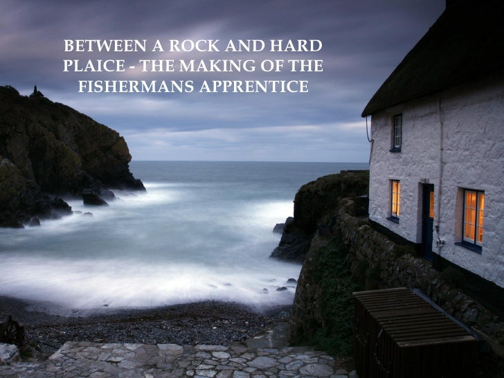 BETWEEN A ROCK AND HARDPLAICE - THE MAKING OF THE FISHERMANS APPRENTICE