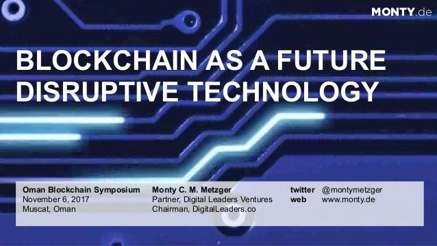 © 2017 Monty C. M. Metzgerwww.monty.de | @montymetzger 2 BLOCKCHAIN AS A FUTURE DISRUPTIVE TECHNOLOGY Oman Blockchain Symp...