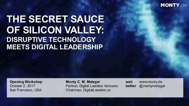 © 2017 Monty C. M. Metzgerwww.monty.de | @montymetzger 1 THE SECRET SAUCE  OF SILICON VALLEY: DISRUPTIVE TECHNOLOGY  ME...